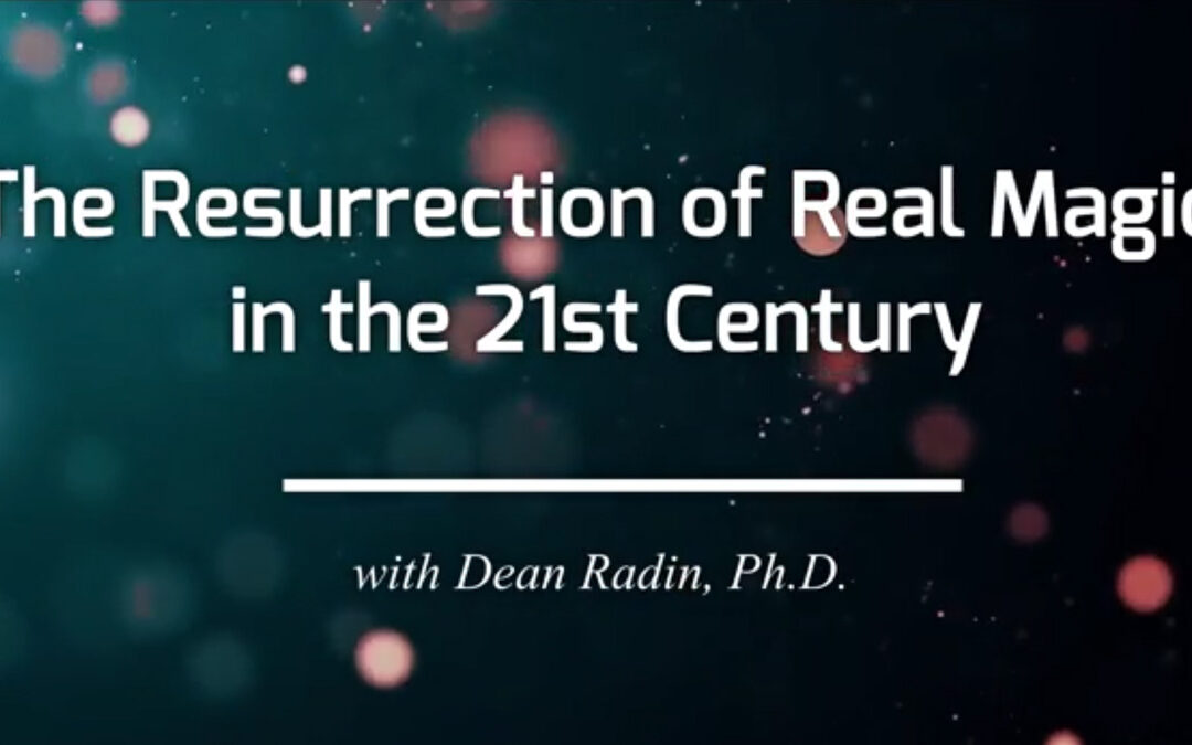 Dean Radin, Ph.D.: The Resurrection of Real Magic in the 21st Century – RECORDING AVAILABLE!