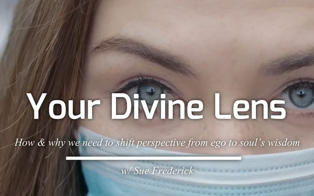 Your Divine Lens: how and why we need to shift perspective from ego to soul's wisdom with Sue Frederick – RECORDING AVAILABLE!