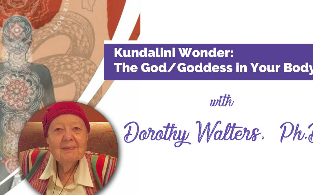 Kundalini Wonder: The God/Goddess in Your Body with Dorothy Walters, Ph.D. – RECORDING AVAILABLE!