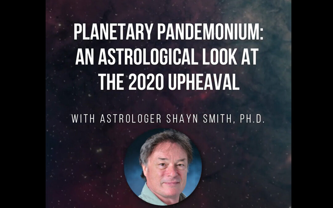 Planetary Pandemonium: An Astrological Look at the 2020 Upheavals With Astrologer Shayn Smith, Ph.D. – RECORDING AVAILABLE!