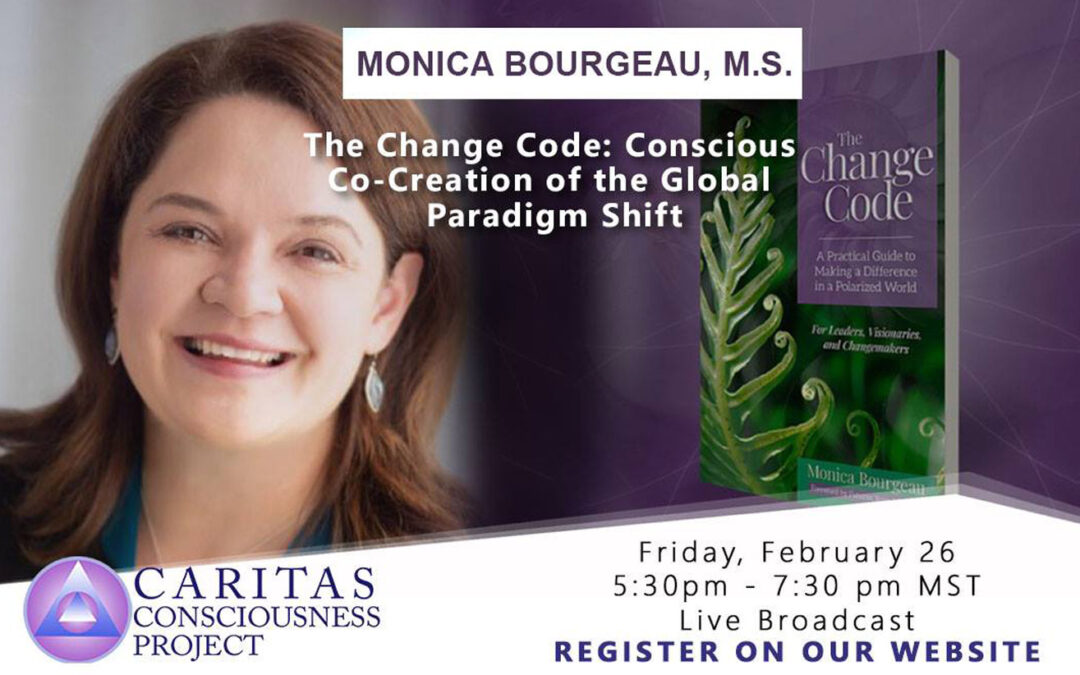 February 26  The Change Code: Conscious Co-Creation of the Global Paradigm Shift with Monica Bourgeau, M.S.